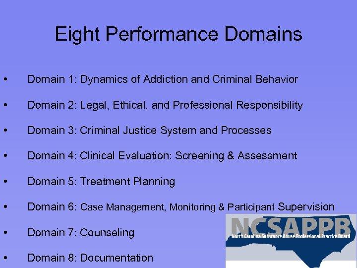 Eight Performance Domains • Domain 1: Dynamics of Addiction and Criminal Behavior • Domain