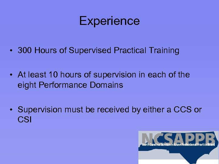 Experience • 300 Hours of Supervised Practical Training • At least 10 hours of