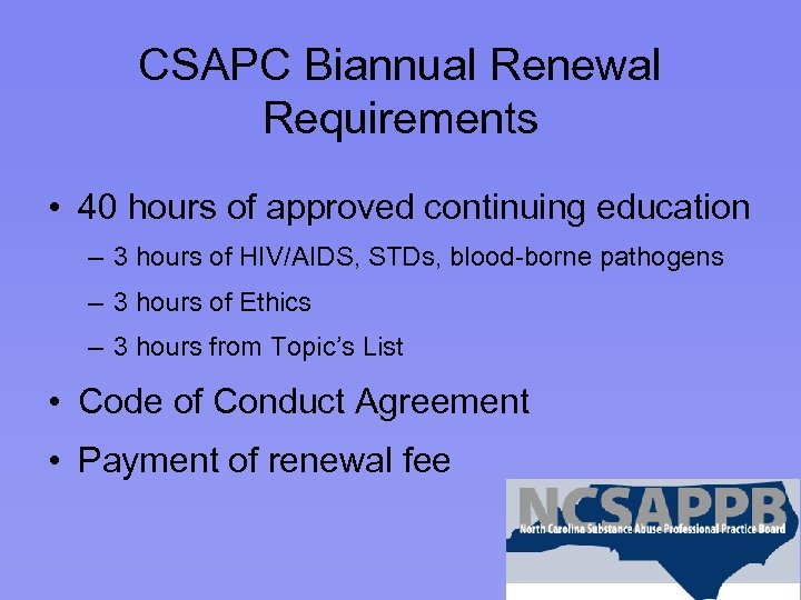 CSAPC Biannual Renewal Requirements • 40 hours of approved continuing education – 3 hours