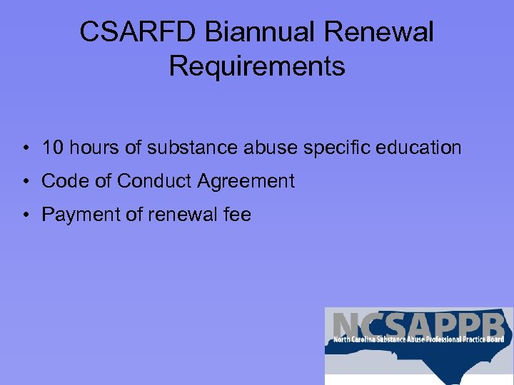 CSARFD Biannual Renewal Requirements • 10 hours of substance abuse specific education • Code