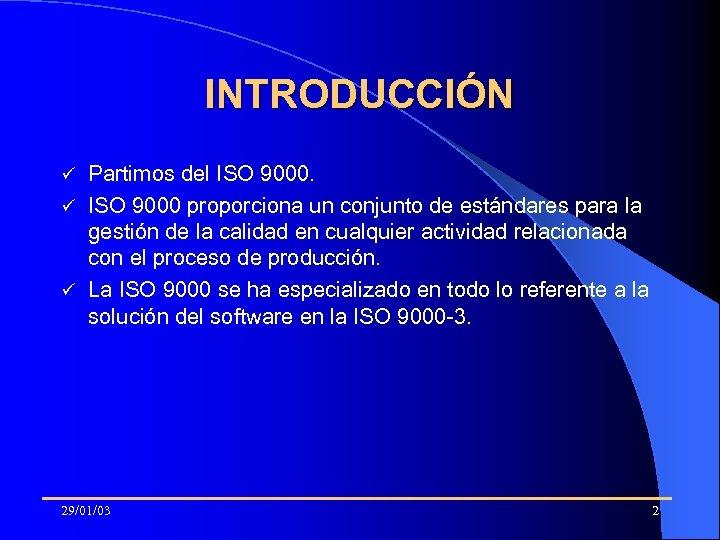 INTRODUCCIÓN Partimos del ISO 9000. ü ISO 9000 proporciona un conjunto de estándares para