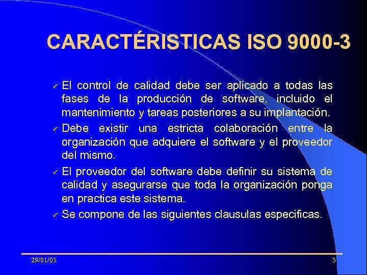 CARACTÉRISTICAS ISO 9000 -3 ü ü 29/01/03 El control de calidad debe ser aplicado