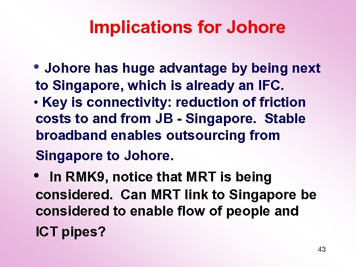 Implications for Johore • Johore has huge advantage by being next to Singapore, which