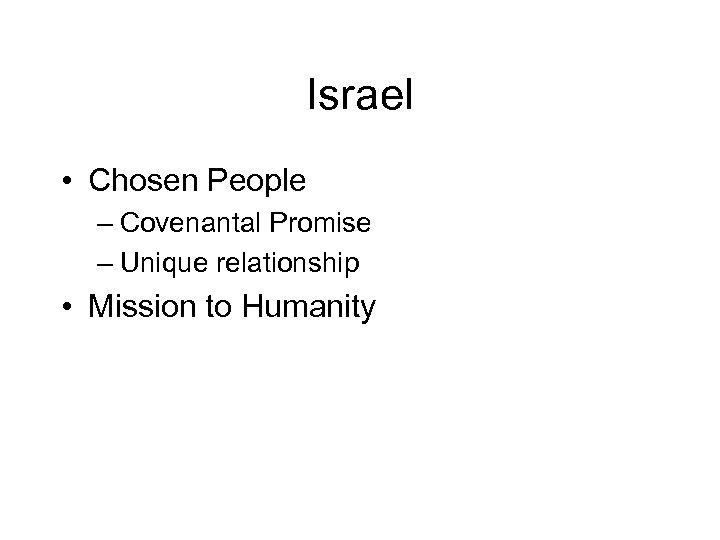 Israel • Chosen People – Covenantal Promise – Unique relationship • Mission to Humanity