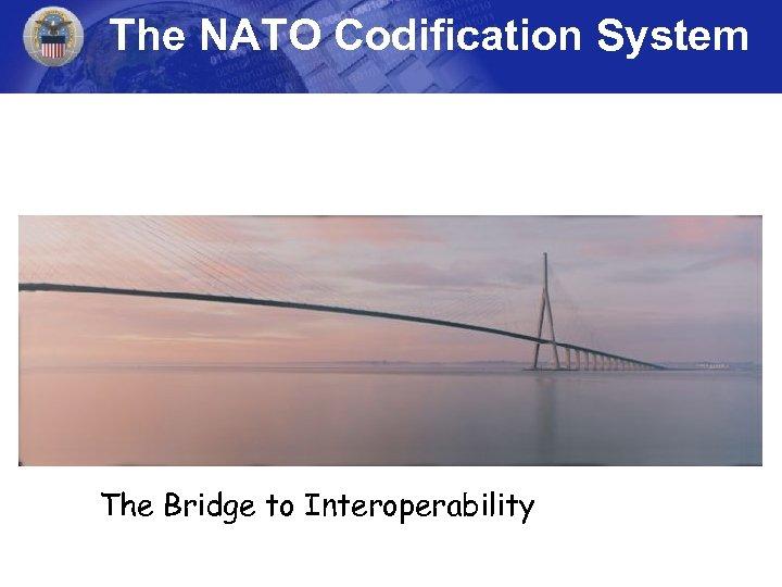 The NATO Codification System The Bridge to Interoperability