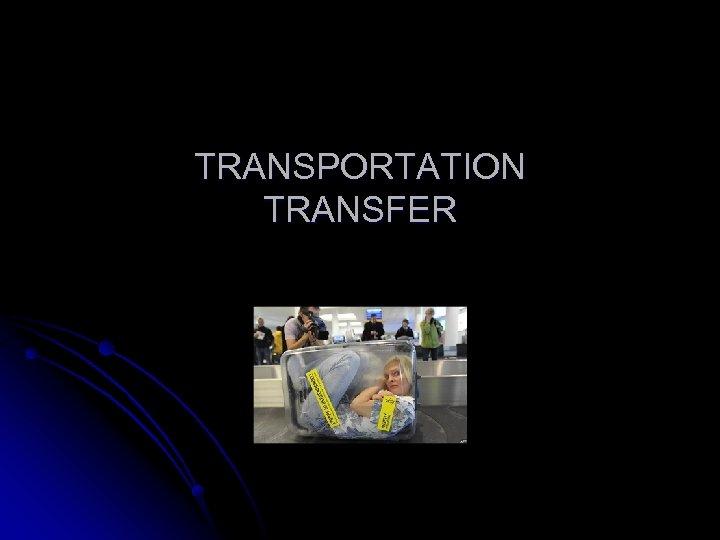 TRANSPORTATION TRANSFER