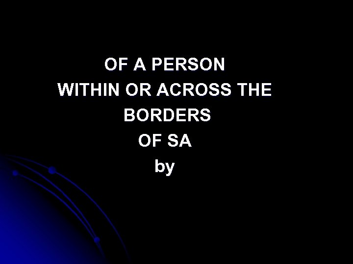 OF A PERSON WITHIN OR ACROSS THE BORDERS OF SA by