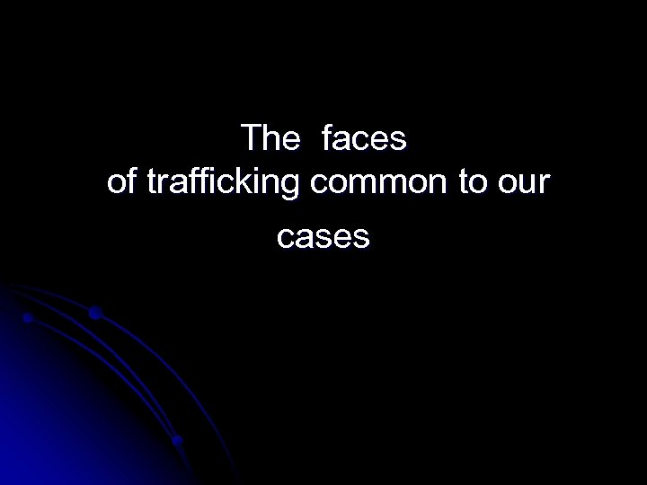 The faces of trafficking common to our cases