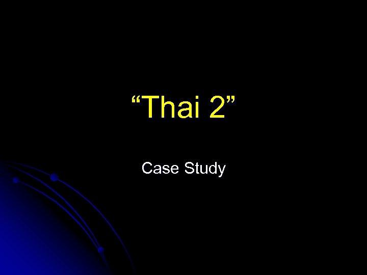 """Thai 2"" Case Study"
