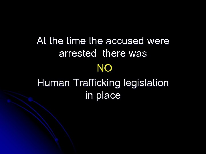 At the time the accused were arrested there was NO Human Trafficking legislation in