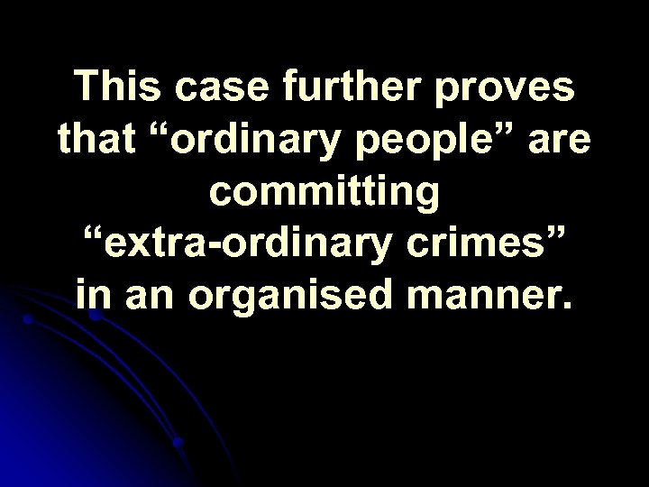 "This case further proves that ""ordinary people"" are committing ""extra-ordinary crimes"" in an organised"