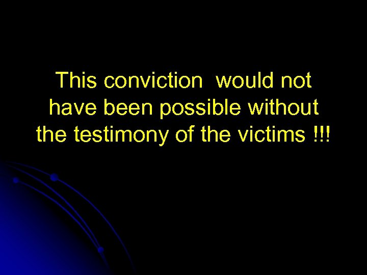This conviction would not have been possible without the testimony of the victims !!!