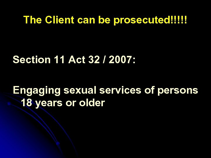 The Client can be prosecuted!!!!! Section 11 Act 32 / 2007: Engaging sexual services