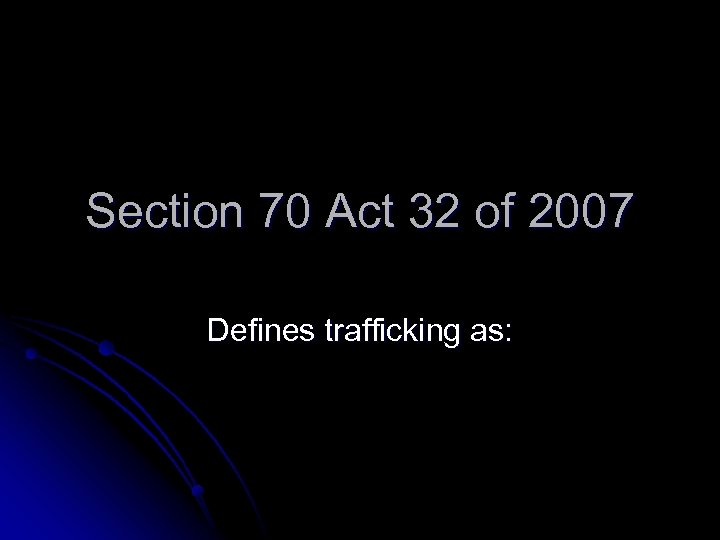 Section 70 Act 32 of 2007 Defines trafficking as: