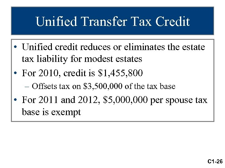 Unified Transfer Tax Credit • Unified credit reduces or eliminates the estate tax liability