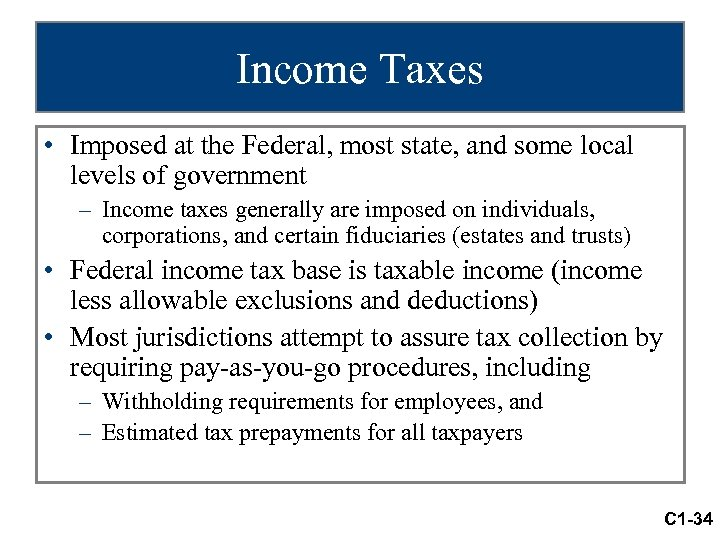 Income Taxes • Imposed at the Federal, most state, and some local levels of