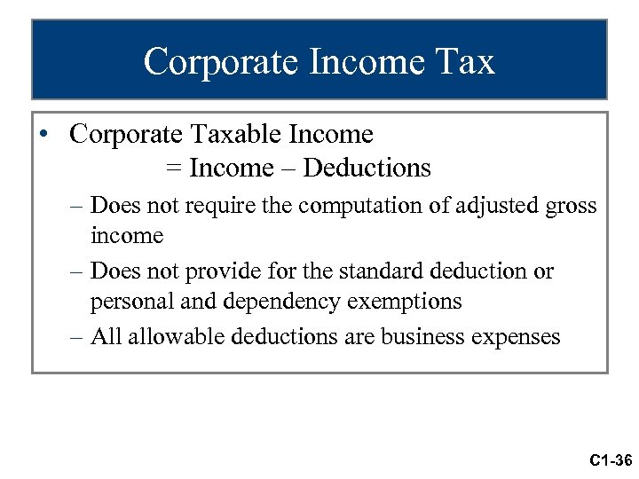 Corporate Income Tax • Corporate Taxable Income = Income – Deductions – Does not