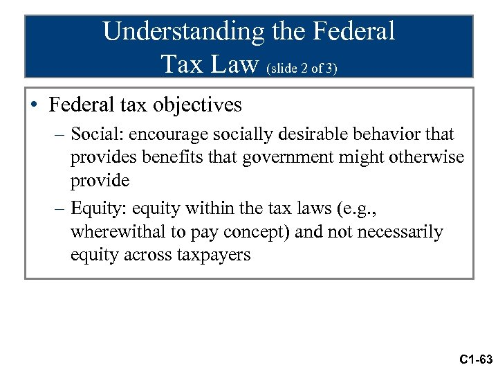 Understanding the Federal Tax Law (slide 2 of 3) • Federal tax objectives –