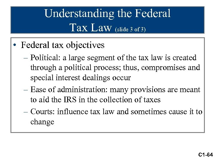 Understanding the Federal Tax Law (slide 3 of 3) • Federal tax objectives –