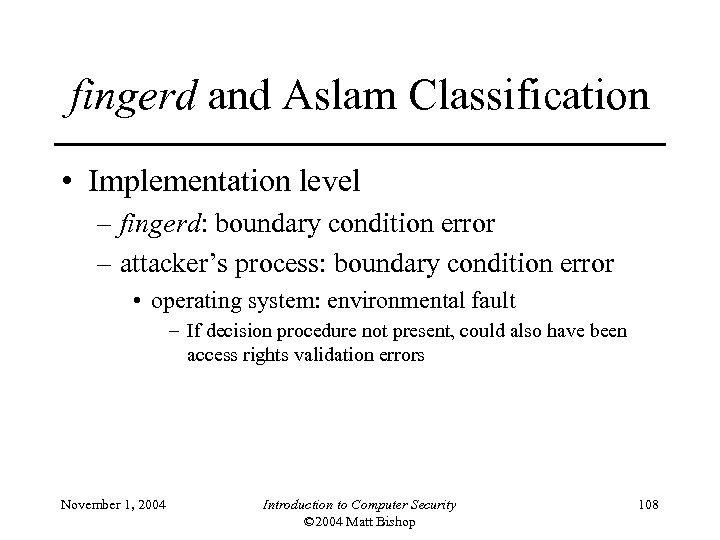 fingerd and Aslam Classification • Implementation level – fingerd: boundary condition error – attacker's