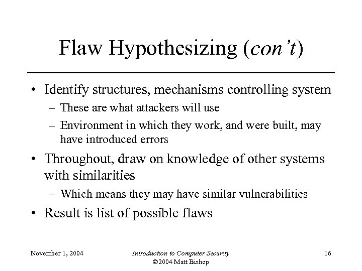 Flaw Hypothesizing (con't) • Identify structures, mechanisms controlling system – These are what attackers