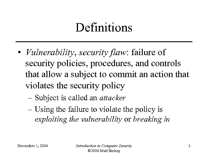 Definitions • Vulnerability, security flaw: failure of security policies, procedures, and controls that allow
