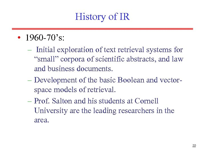 History of IR • 1960 -70's: – Initial exploration of text retrieval systems for