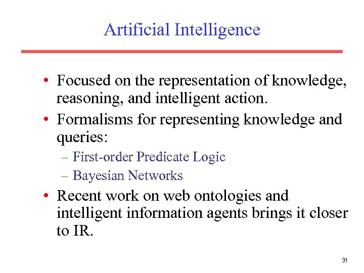 Artificial Intelligence • Focused on the representation of knowledge, reasoning, and intelligent action. •