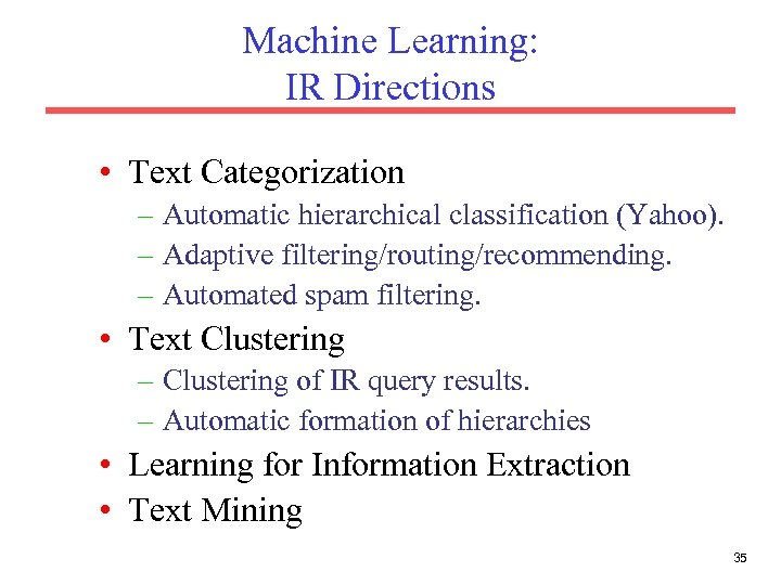 Machine Learning: IR Directions • Text Categorization – Automatic hierarchical classification (Yahoo). – Adaptive