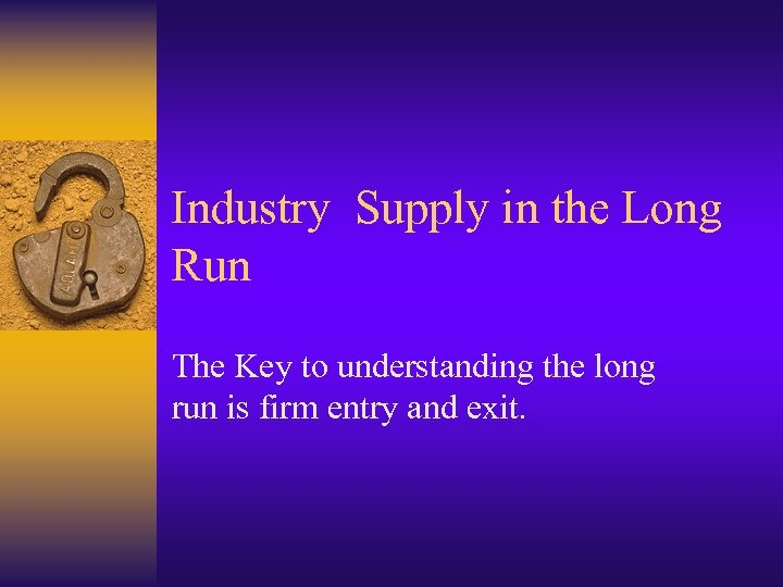 Industry Supply in the Long Run The Key to understanding the long run is