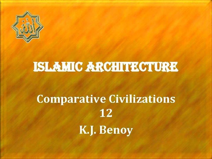 islamic architecture Comparative Civilizations 12 K. J. Benoy