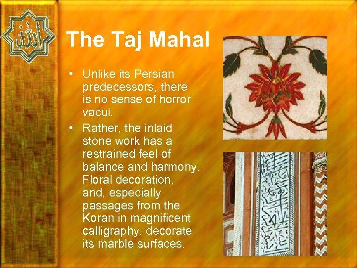 The Taj Mahal • Unlike its Persian predecessors, there is no sense of horror