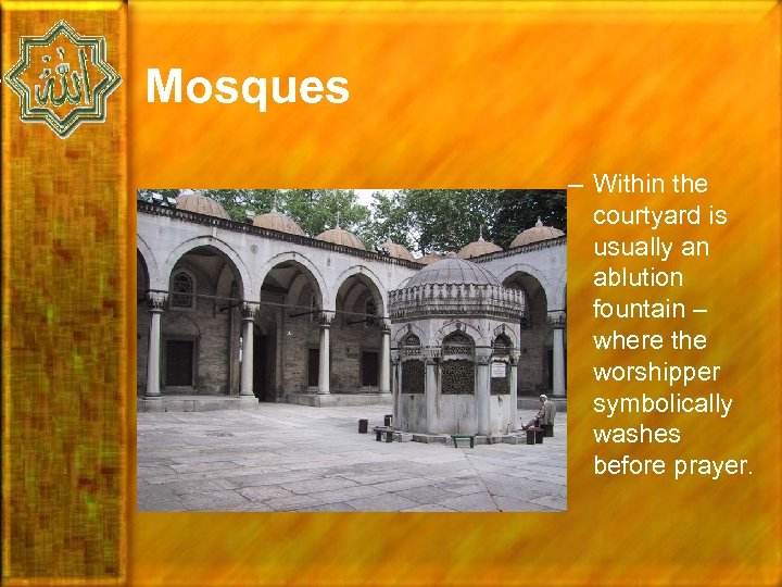 Mosques – Within the courtyard is usually an ablution fountain – where the worshipper