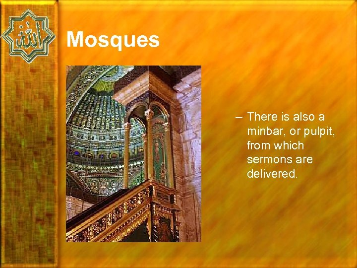 Mosques – There is also a minbar, or pulpit, from which sermons are delivered.