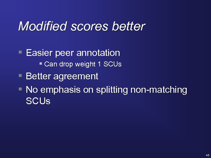 Modified scores better § Easier peer annotation § Can drop weight 1 SCUs §