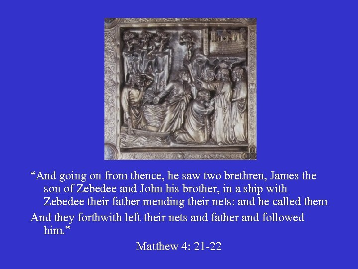 """And going on from thence, he saw two brethren, James the son of Zebedee"