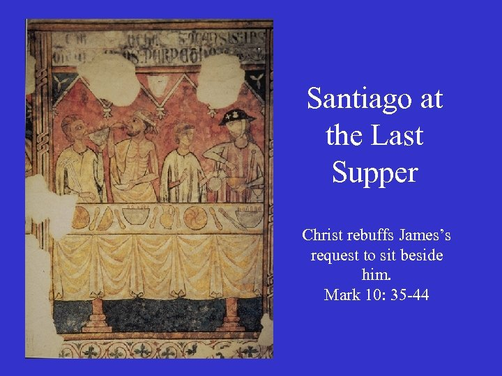 Santiago at the Last Supper Christ rebuffs James's request to sit beside him. Mark