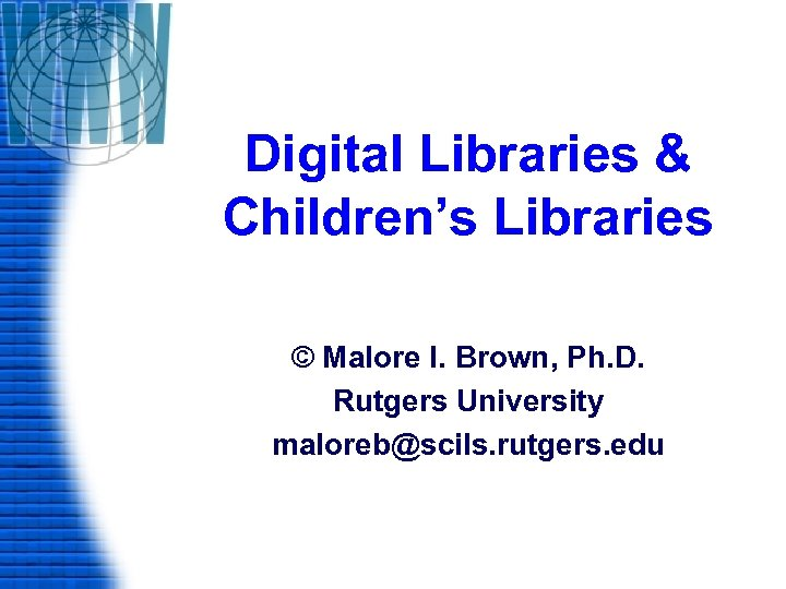 Digital Libraries & Children's Libraries © Malore I. Brown, Ph. D. Rutgers University maloreb@scils.