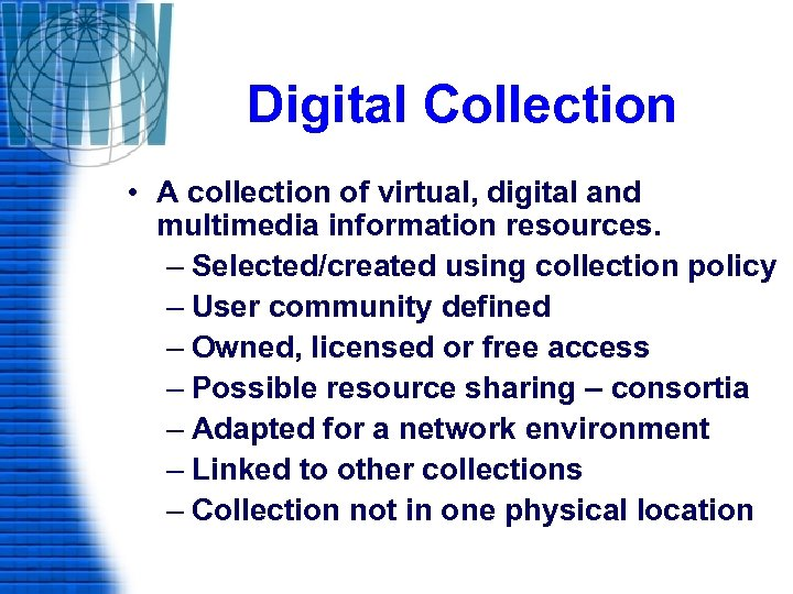 Digital Collection • A collection of virtual, digital and multimedia information resources. – Selected/created