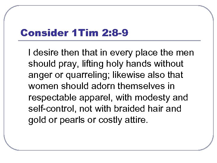 Consider 1 Tim 2: 8 -9 I desire then that in every place the