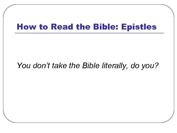 How to Read the Bible: Epistles You don't take the Bible literally, do you?