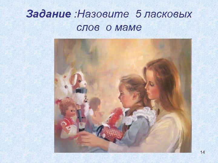 Задание : Назовите 5 ласковых слов о маме 14