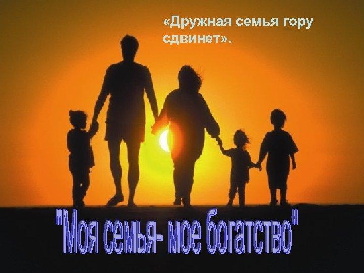 «Дружная семья гору сдвинет» . 2