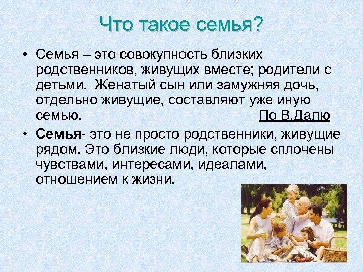 Что такое семья? • Семья – это совокупность близких родственников, живущих вместе; родители с