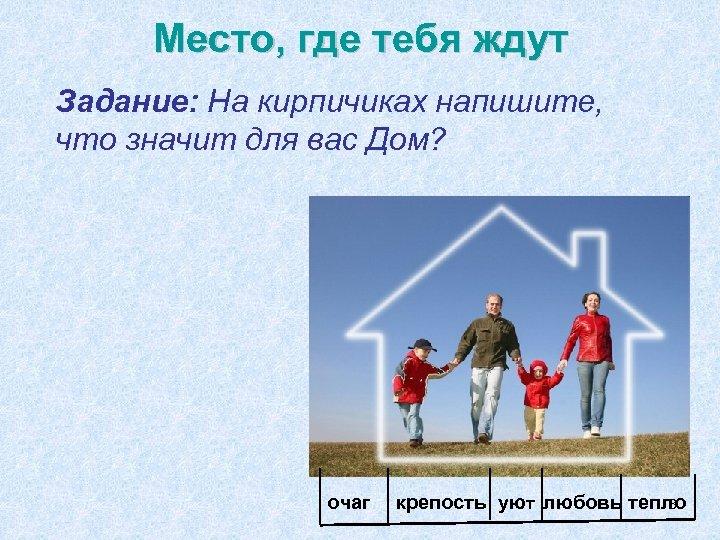 Место, где тебя ждут Задание: На кирпичиках напишите, что значит для вас Дом? очаг