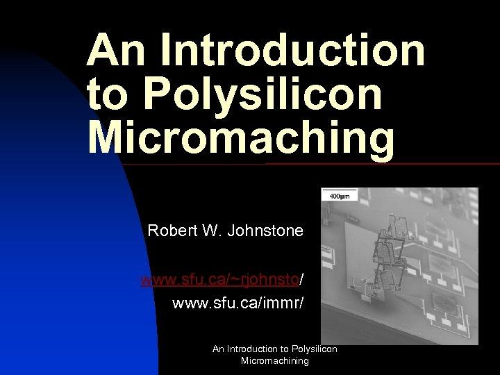 An Introduction to Polysilicon Micromaching Robert W. Johnstone www. sfu. ca/~rjohnsto/ www. sfu. ca/immr/