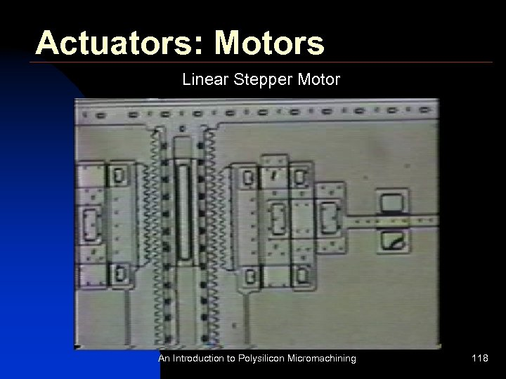 Actuators: Motors Linear Stepper Motor An Introduction to Polysilicon Micromachining 118