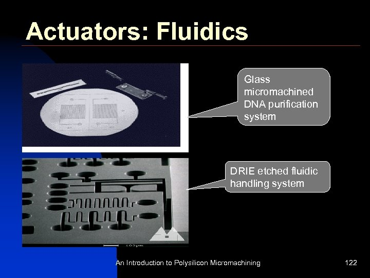 Actuators: Fluidics Glass micromachined DNA purification system DRIE etched fluidic handling system An Introduction