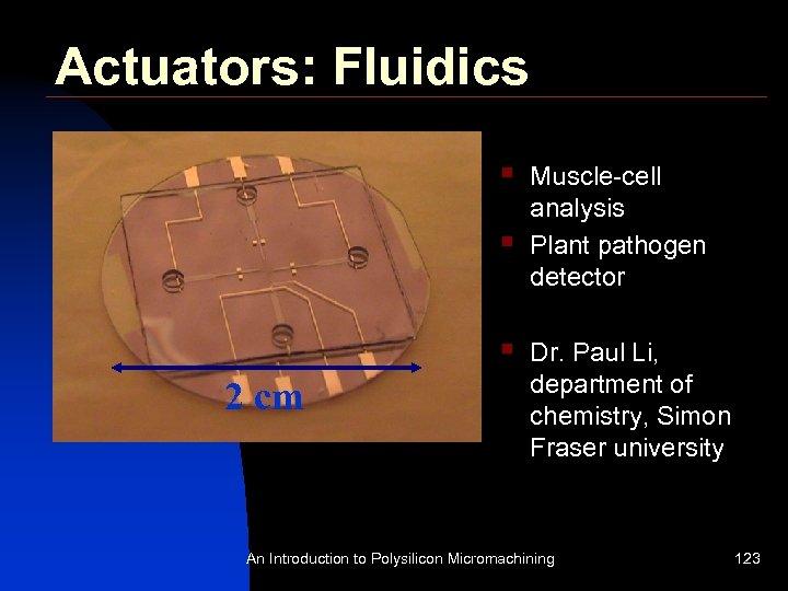Actuators: Fluidics § § § 2 cm Muscle-cell analysis Plant pathogen detector Dr. Paul
