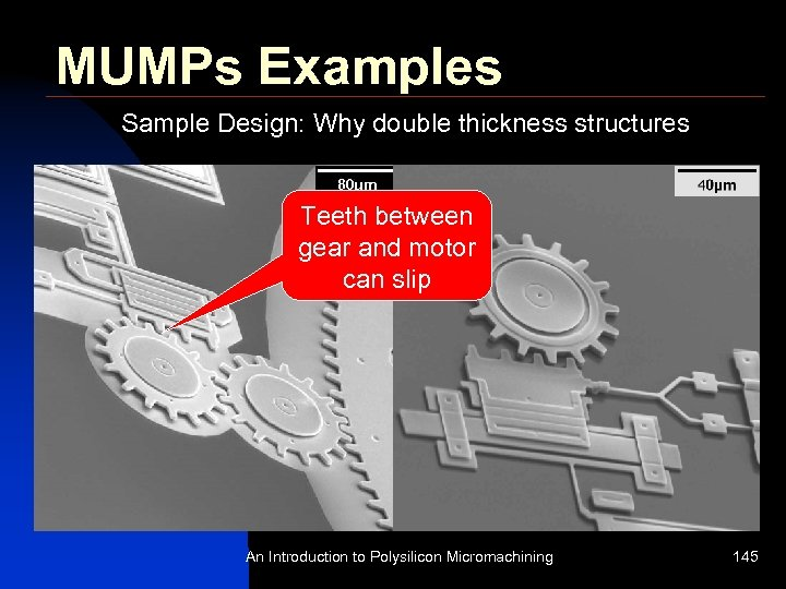 MUMPs Examples Sample Design: Why double thickness structures Teeth between gear and motor can